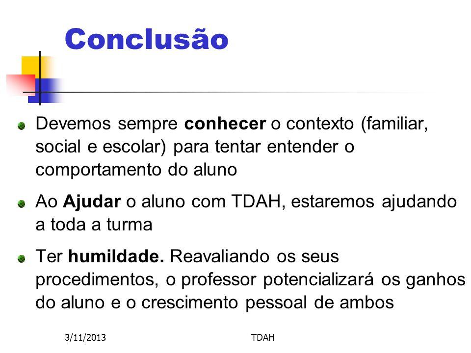 3/11/2013TDAH Conclusão Devemos sempre conhecer o contexto (familiar, social e escolar) para tentar entender o comportamento do aluno Ao Ajudar o alun