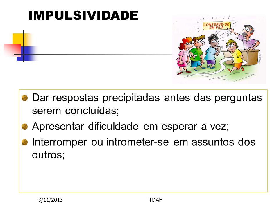 3/11/2013TDAH IMPULSIVIDADE Dar respostas precipitadas antes das perguntas serem concluídas; Apresentar dificuldade em esperar a vez; Interromper ou i