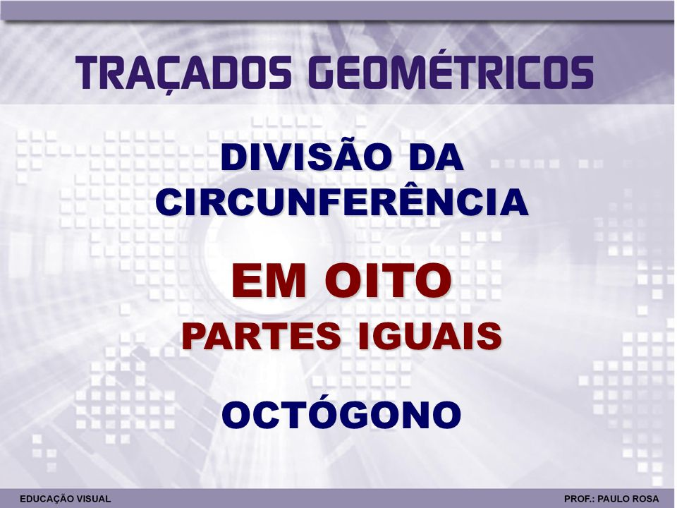 DIVISÃO DA CIRCUNFERÊNCIA EM OITO PARTES IGUAIS OCTÓGONO