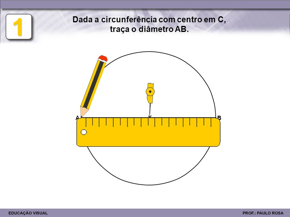 1 C Dada a circunferência com centro em C, traça o diâmetro AB. AB