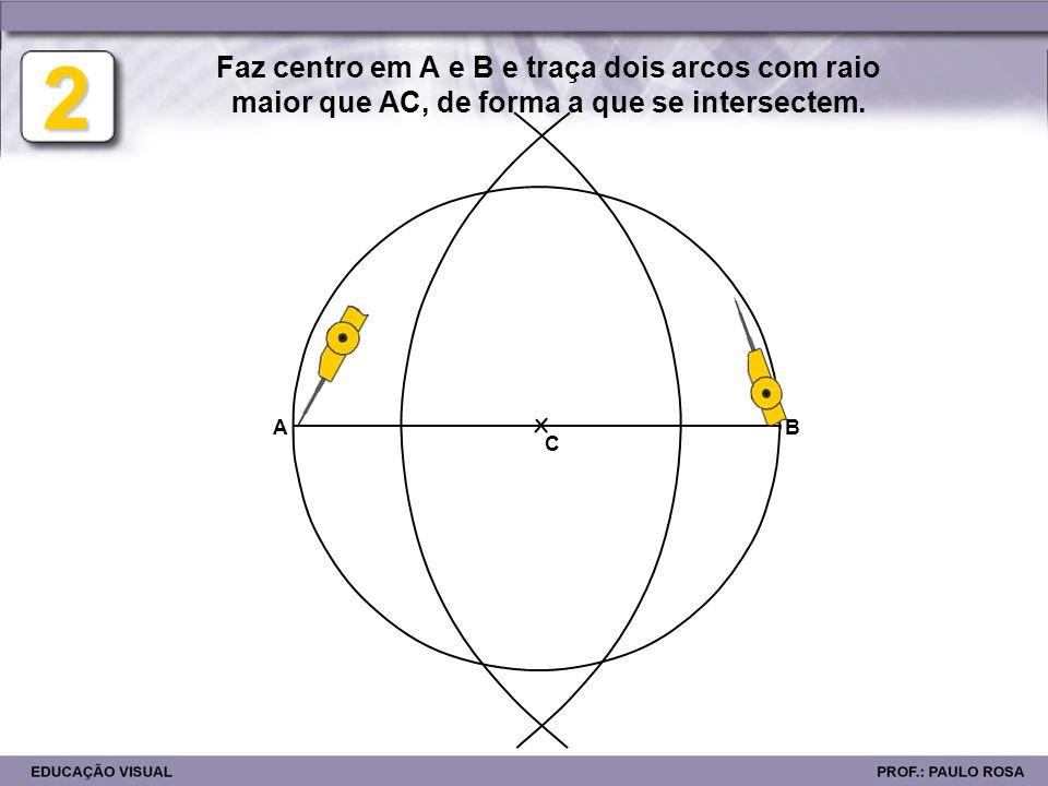 2 Faz centro em A e B e traça dois arcos com raio maior que AC, de forma a que se intersectem. AB C