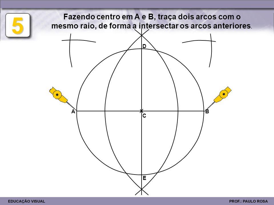AB 5 Fazendo centro em A e B, traça dois arcos com o mesmo raio, de forma a intersectar os arcos anteriores. C D E