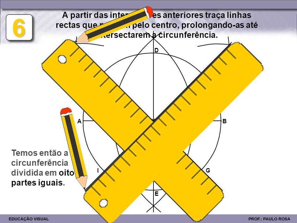 AB F IG H 6 A partir das intersecções anteriores traça linhas rectas que passem pelo centro, prolongando-as até intersectarem a circunferência. C D E
