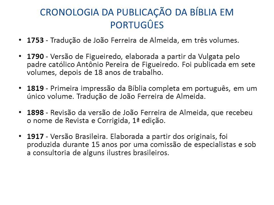 CRONOLOGIA DA PUBLICAÇÃO DA BÍBLIA EM PORTUGÛES 1753 - Tradução de João Ferreira de Almeida, em três volumes. 1790 - Versão de Figueiredo, elaborada a