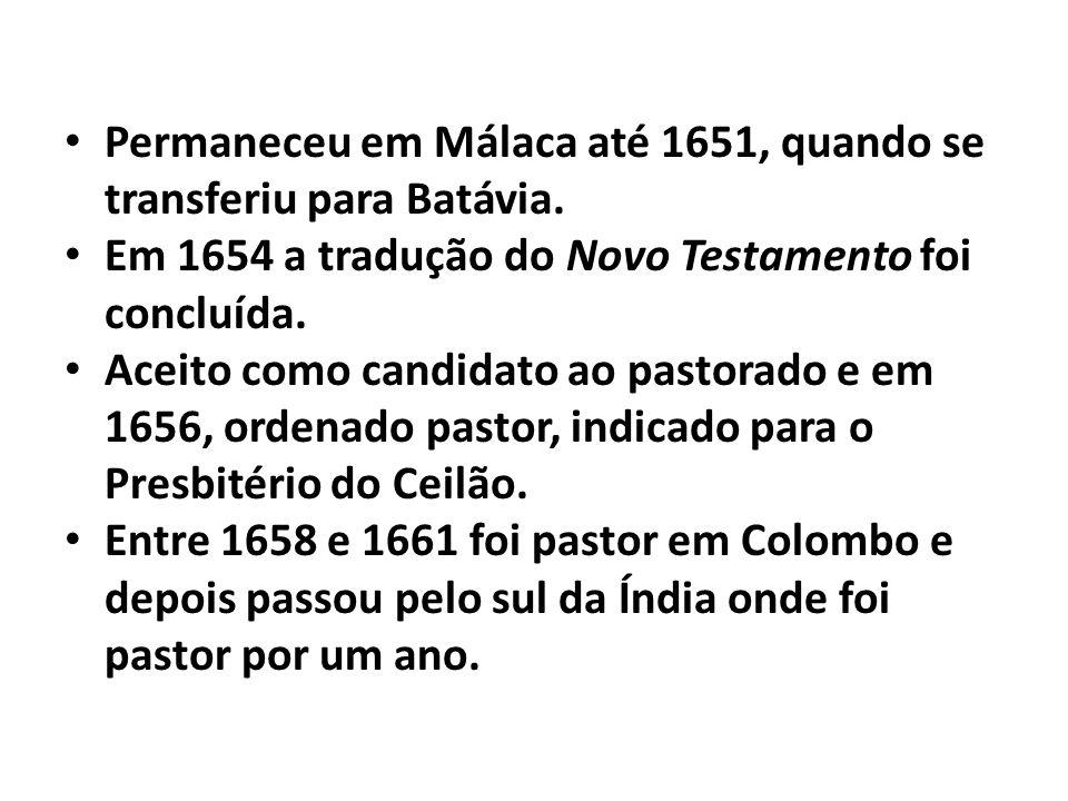 Permaneceu em Málaca até 1651, quando se transferiu para Batávia. Em 1654 a tradução do Novo Testamento foi concluída. Aceito como candidato ao pastor