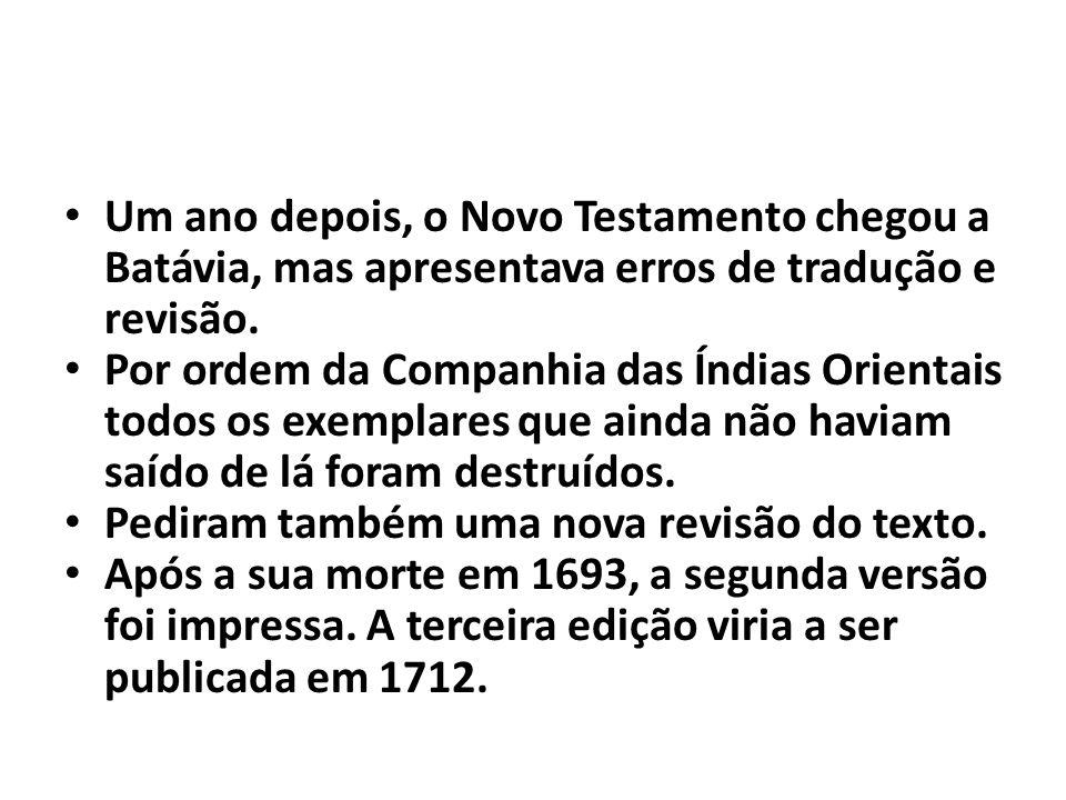 Um ano depois, o Novo Testamento chegou a Batávia, mas apresentava erros de tradução e revisão. Por ordem da Companhia das Índias Orientais todos os e