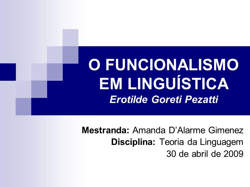 O FUNCIONALISMO EM LINGUÍSTICA Erotilde Goreti Pezatti Mestranda: Amanda DAlarme Gimenez Disciplina: Teoria da Linguagem 30 de abril de 2009