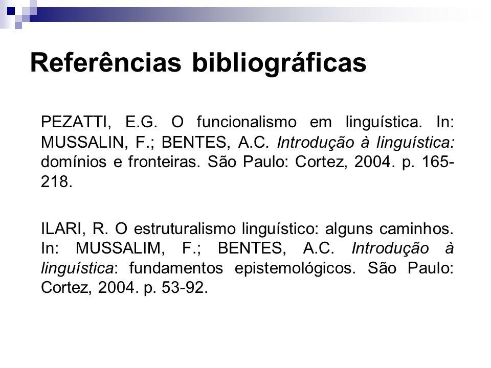 Referências bibliográficas PEZATTI, E.G. O funcionalismo em linguística. In: MUSSALIN, F.; BENTES, A.C. Introdução à linguística: domínios e fronteira