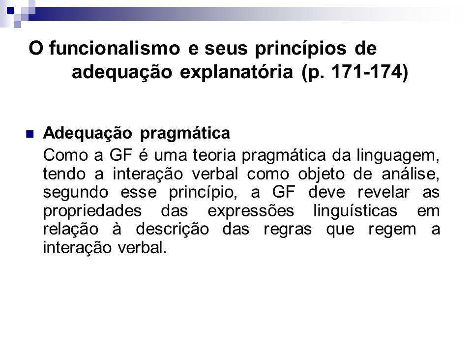 O funcionalismo e seus princípios de adequação explanatória (p. 171-174) Adequação pragmática Como a GF é uma teoria pragmática da linguagem, tendo a