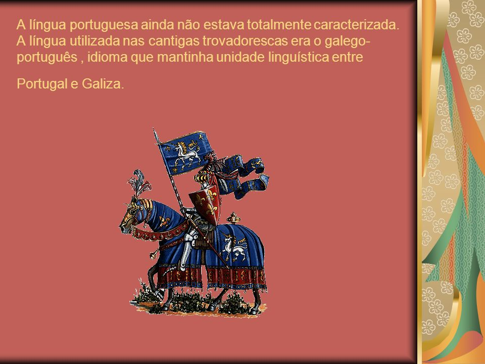 A língua portuguesa ainda não estava totalmente caracterizada. A língua utilizada nas cantigas trovadorescas era o galego- português, idioma que manti