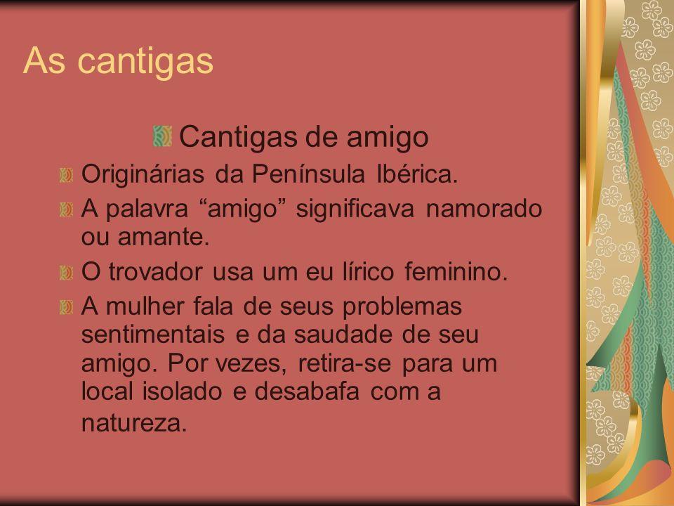 As cantigas Cantigas de amigo Originárias da Península Ibérica. A palavra amigo significava namorado ou amante. O trovador usa um eu lírico feminino.