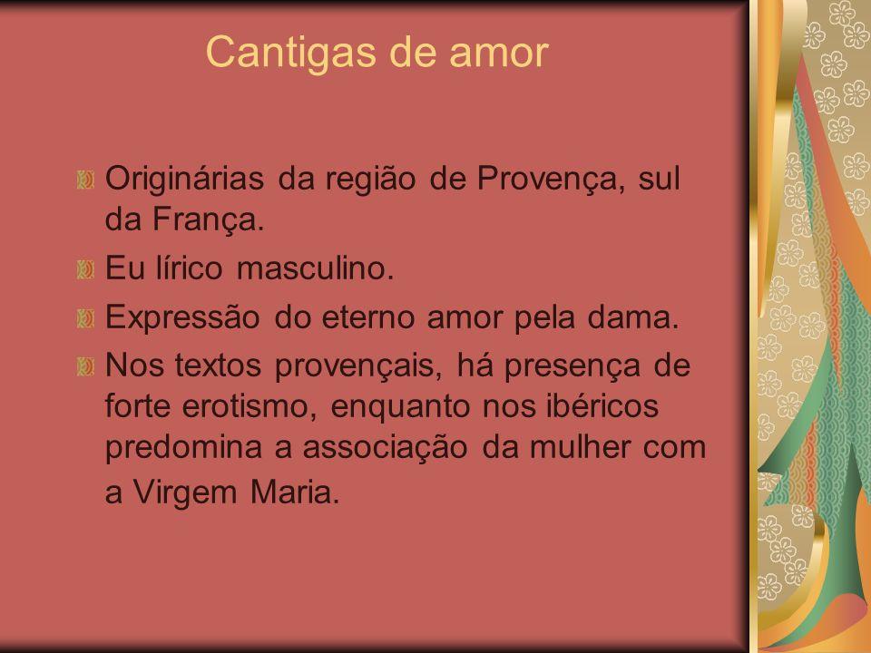 Cantigas de amor Originárias da região de Provença, sul da França. Eu lírico masculino. Expressão do eterno amor pela dama. Nos textos provençais, há