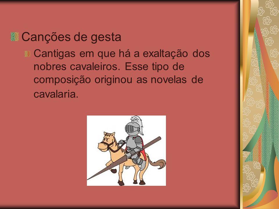 Canções de gesta Cantigas em que há a exaltação dos nobres cavaleiros. Esse tipo de composição originou as novelas de cavalaria.