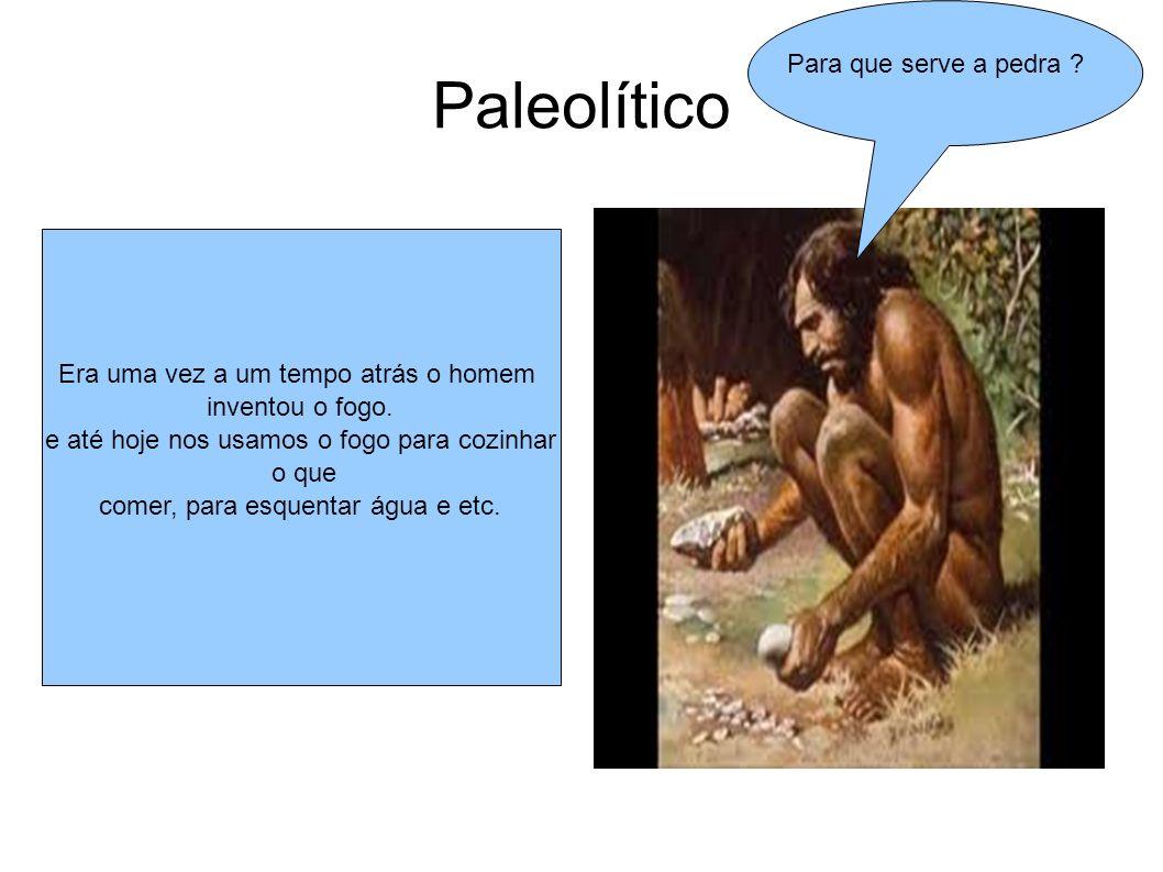 Paleolítico Era uma vez a um tempo atrás o homem inventou o fogo. e até hoje nos usamos o fogo para cozinhar o que comer, para esquentar água e etc. P