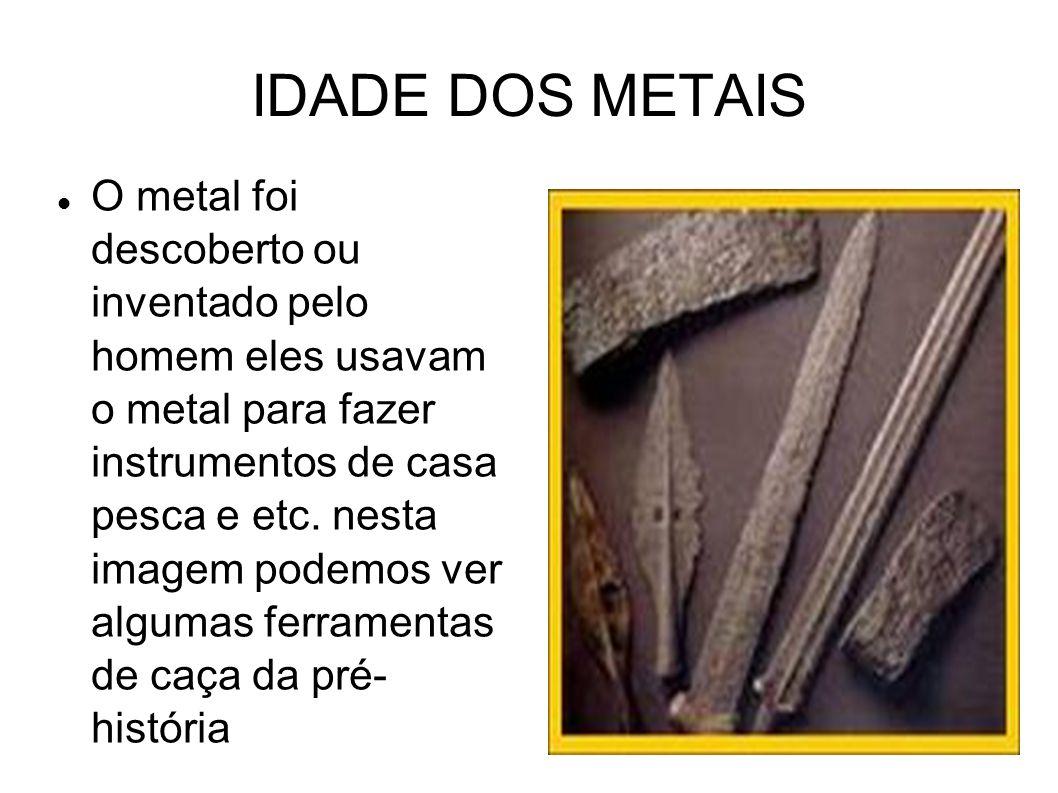 IDADE DOS METAIS O metal foi descoberto ou inventado pelo homem eles usavam o metal para fazer instrumentos de casa pesca e etc. nesta imagem podemos