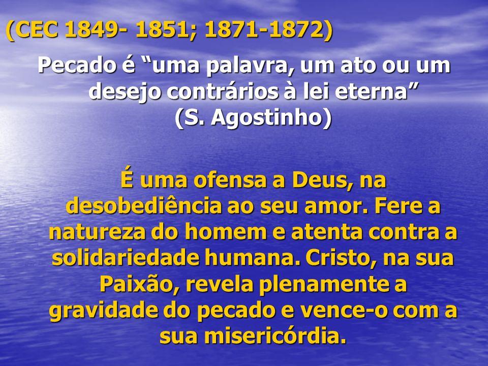 (CEC 1849- 1851; 1871-1872) Pecado é uma palavra, um ato ou um desejo contrários à lei eterna (S. Agostinho) É uma ofensa a Deus, na desobediência ao