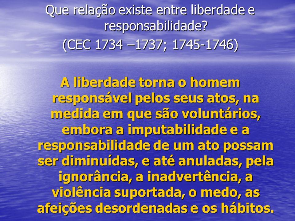 Que relação existe entre liberdade e responsabilidade? (CEC 1734 –1737; 1745-1746) A liberdade torna o homem responsável pelos seus atos, na medida em