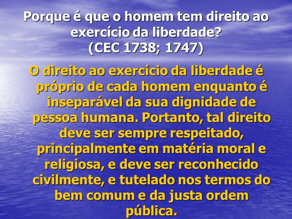 Porque é que o homem tem direito ao exercício da liberdade? (CEC 1738; 1747) O direito ao exercício da liberdade é próprio de cada homem enquanto é in