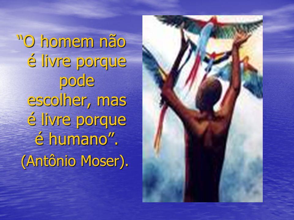 O homem não é livre porque pode escolher, mas é livre porque é humano. (Antônio Moser).