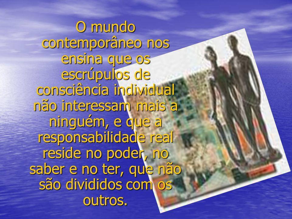 O mundo contemporâneo nos ensina que os escrúpulos de consciência individual não interessam mais a ninguém, e que a responsabilidade real reside no po
