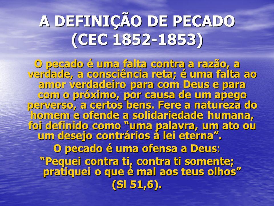 A DEFINIÇÃO DE PECADO (CEC 1852-1853) O pecado é uma falta contra a razão, a verdade, a consciência reta; é uma falta ao amor verdadeiro para com Deus