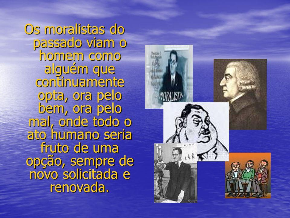 Os moralistas do passado viam o homem como alguém que continuamente opta, ora pelo bem, ora pelo mal, onde todo o ato humano seria fruto de uma opção,