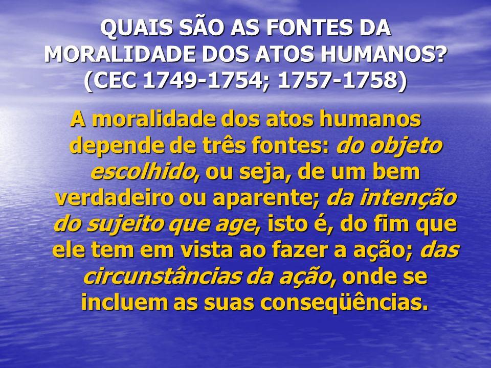 QUAIS SÃO AS FONTES DA MORALIDADE DOS ATOS HUMANOS? (CEC 1749-1754; 1757-1758) A moralidade dos atos humanos depende de três fontes: do objeto escolhi