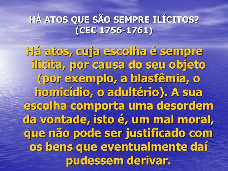 HÁ ATOS QUE SÃO SEMPRE ILÍCITOS? (CEC 1756-1761) Há atos, cuja escolha é sempre ilícita, por causa do seu objeto (por exemplo, a blasfêmia, o homicídi