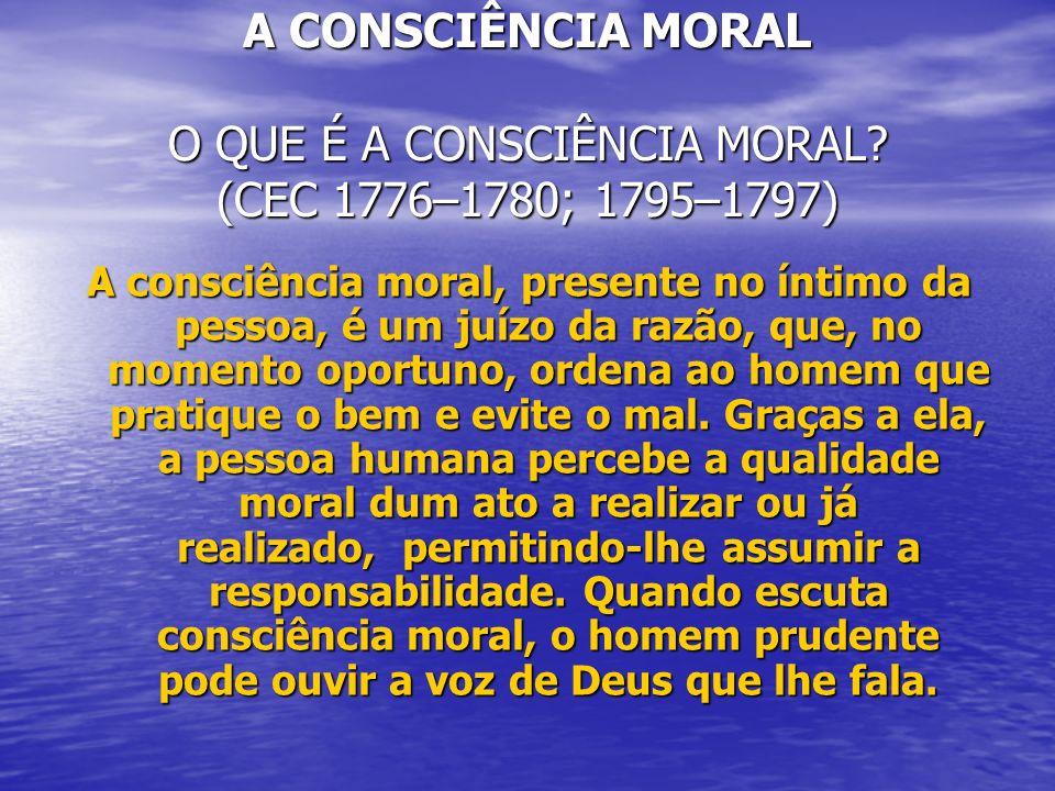 A CONSCIÊNCIA MORAL O QUE É A CONSCIÊNCIA MORAL? (CEC 1776–1780; 1795–1797) A consciência moral, presente no íntimo da pessoa, é um juízo da razão, qu