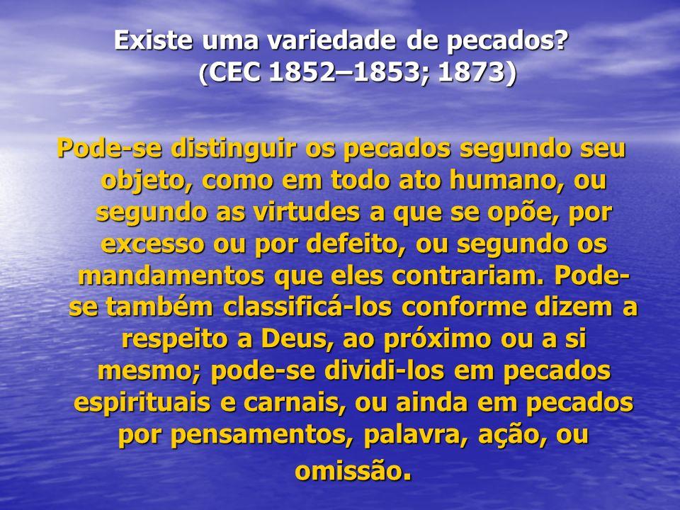 Existe uma variedade de pecados? (CEC 1852–1853; 1873) Pode-se distinguir os pecados segundo seu objeto, como em todo ato humano, ou segundo as virtud