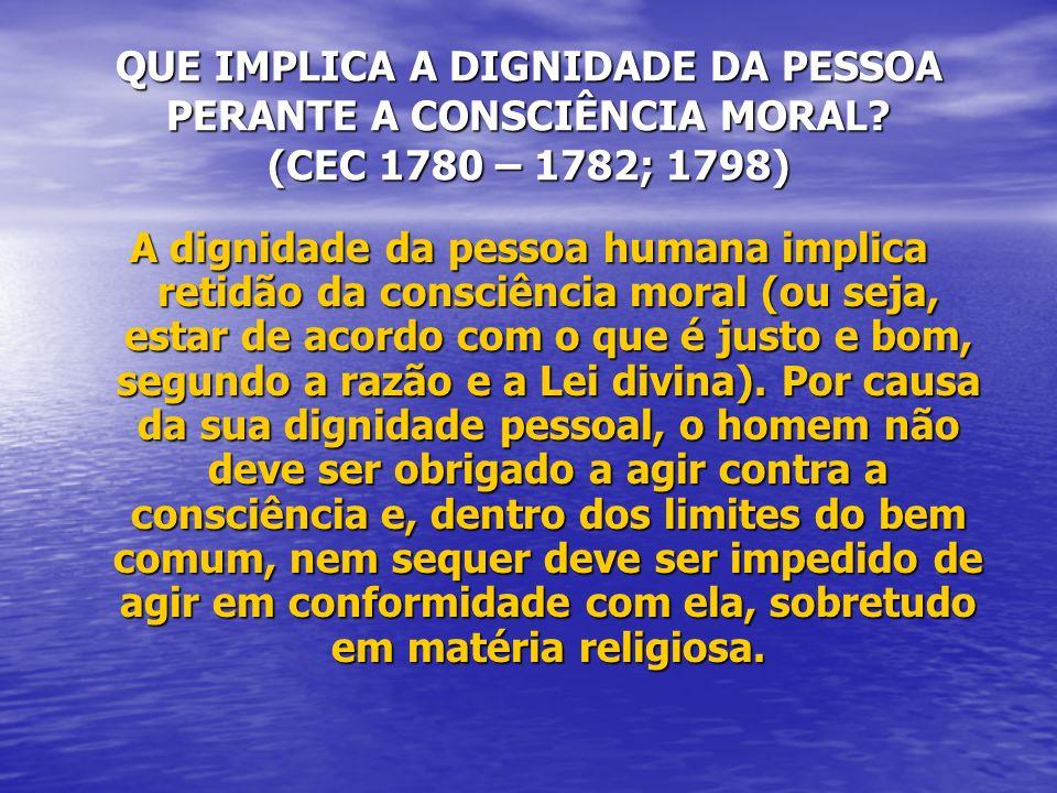 QUE IMPLICA A DIGNIDADE DA PESSOA PERANTE A CONSCIÊNCIA MORAL? (CEC 1780 – 1782; 1798) A dignidade da pessoa humana implica retidão da consciência mor