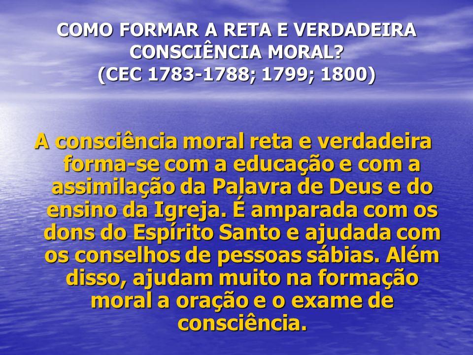 COMO FORMAR A RETA E VERDADEIRA CONSCIÊNCIA MORAL? (CEC 1783-1788; 1799; 1800) A consciência moral reta e verdadeira forma-se com a educação e com a a