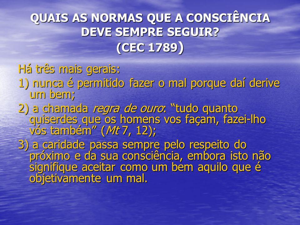 QUAIS AS NORMAS QUE A CONSCIÊNCIA DEVE SEMPRE SEGUIR? (CEC 1789) Há três mais gerais: 1) nunca é permitido fazer o mal porque daí derive um bem; 2) a