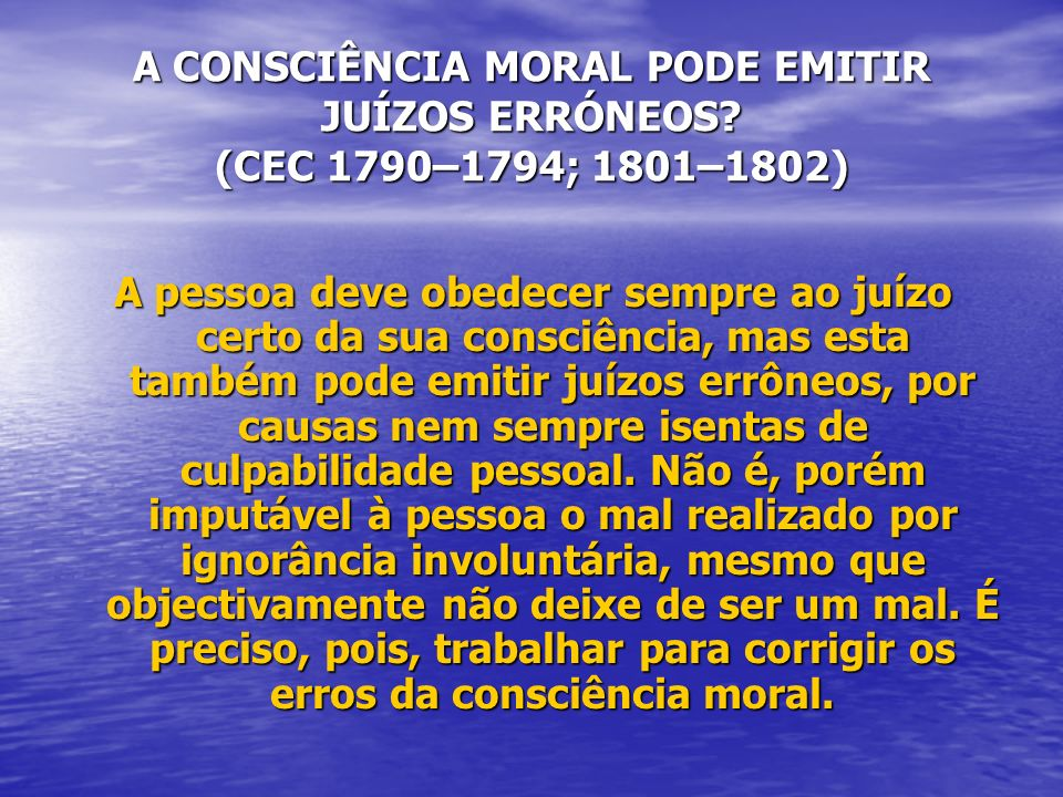 A CONSCIÊNCIA MORAL PODE EMITIR JUÍZOS ERRÓNEOS? (CEC 1790–1794; 1801–1802) A pessoa deve obedecer sempre ao juízo certo da sua consciência, mas esta