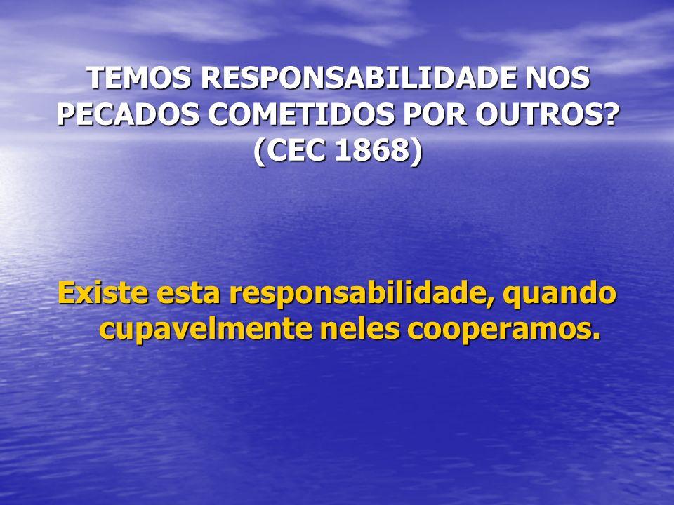 TEMOS RESPONSABILIDADE NOS PECADOS COMETIDOS POR OUTROS? (CEC 1868) Existe esta responsabilidade, quando cupavelmente neles cooperamos.
