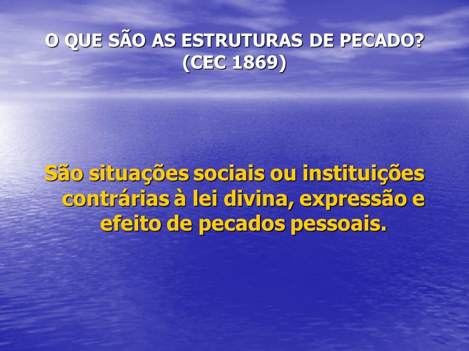 O QUE SÃO AS ESTRUTURAS DE PECADO? (CEC 1869) São situações sociais ou instituições contrárias à lei divina, expressão e efeito de pecados pessoais.