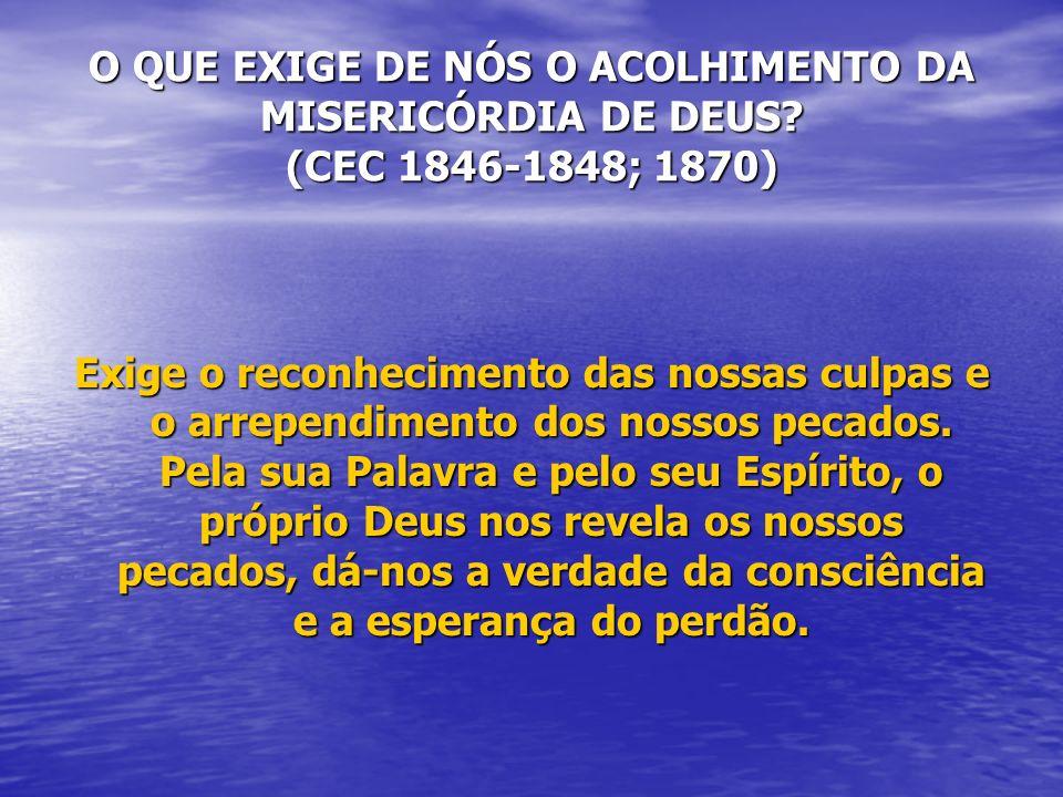 O QUE EXIGE DE NÓS O ACOLHIMENTO DA MISERICÓRDIA DE DEUS? (CEC 1846-1848; 1870) Exige o reconhecimento das nossas culpas e o arrependimento dos nossos