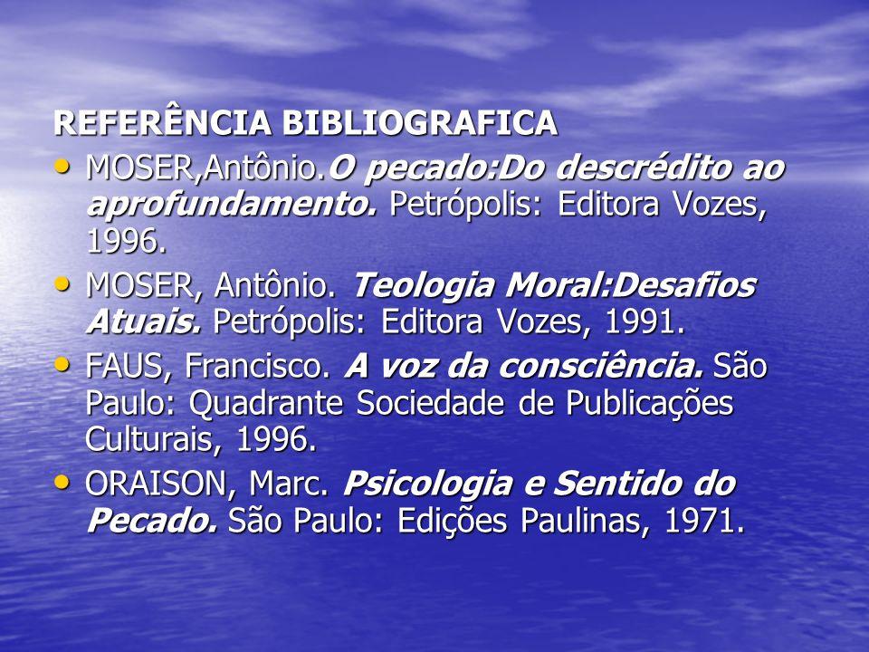 REFERÊNCIA BIBLIOGRAFICA MOSER,Antônio.O pecado:Do descrédito ao aprofundamento. Petrópolis: Editora Vozes, 1996. MOSER, Antônio. Teologia Moral:Desaf