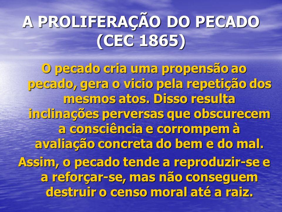 A PROLIFERAÇÃO DO PECADO (CEC 1865) O pecado cria uma propensão ao pecado, gera o vicio pela repetição dos mesmos atos. Disso resulta inclinações perv