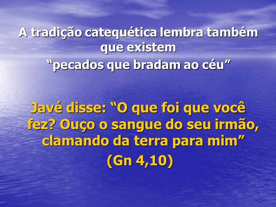 A tradição catequética lembra também que existem pecados que bradam ao céu Javé disse: O que foi que você fez? Ouço o sangue do seu irmão, clamando da