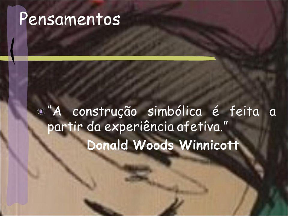 Pensamentos A construção simbólica é feita a partir da experiência afetiva. Donald Woods Winnicott