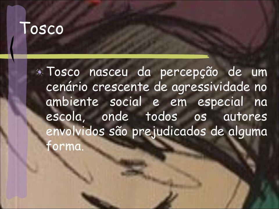 Tosco Tosco nasceu da percepção de um cenário crescente de agressividade no ambiente social e em especial na escola, onde todos os autores envolvidos são prejudicados de alguma forma.