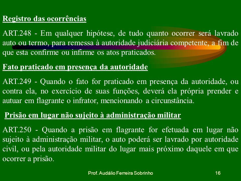 Prof. Audálio Ferreira Sobrinho15 Nota de culpa ART.247 - Dentro em vinte e quatro horas após a prisão, será dada ao preso nota de culpa assinada pela