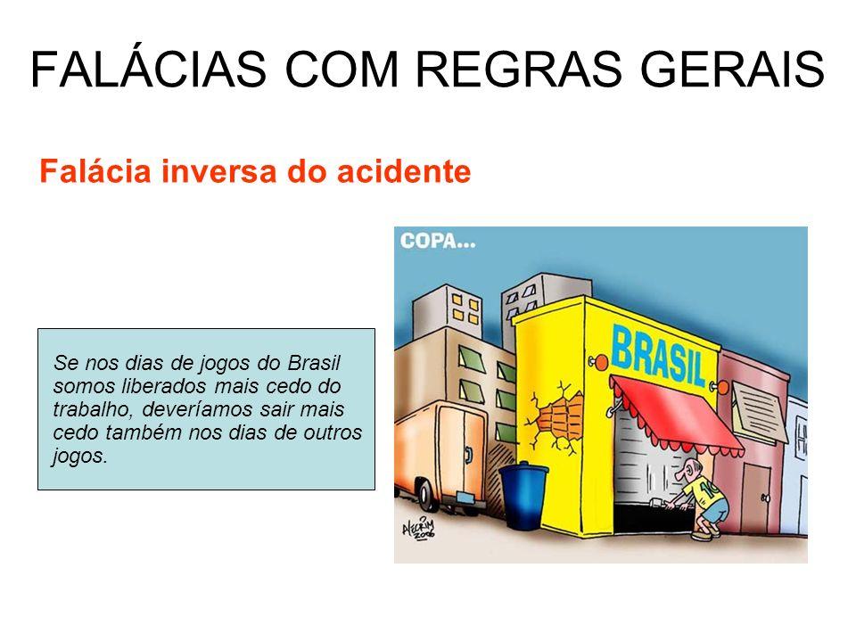FALÁCIAS COM REGRAS GERAIS Falácia inversa do acidente Se nos dias de jogos do Brasil somos liberados mais cedo do trabalho, deveríamos sair mais cedo