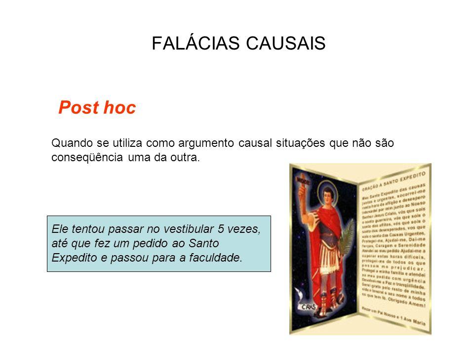 FALÁCIAS CAUSAIS Post hoc Ele tentou passar no vestibular 5 vezes, até que fez um pedido ao Santo Expedito e passou para a faculdade. Quando se utiliz