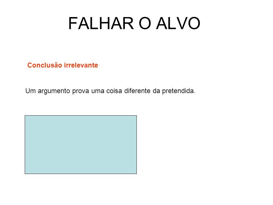 FALHAR O ALVO Conclusão irrelevante Um argumento prova uma coisa diferente da pretendida.
