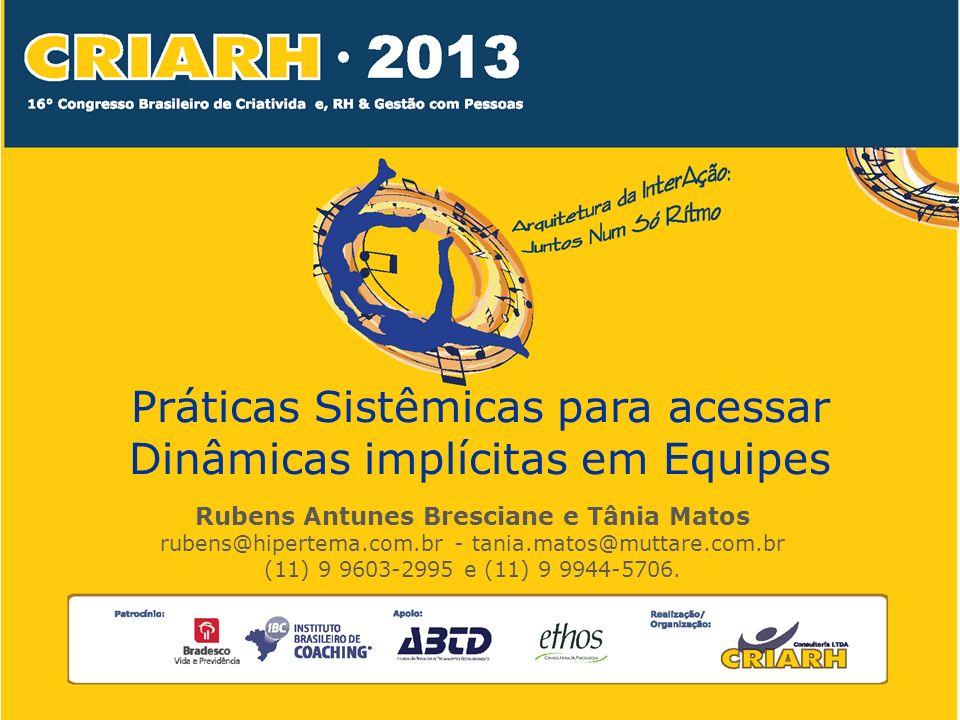 Práticas Sistêmicas para acessar Dinâmicas implícitas em Equipes Rubens Antunes Bresciane e Tânia Matos rubens@hipertema.com.br - tania.matos@muttare.