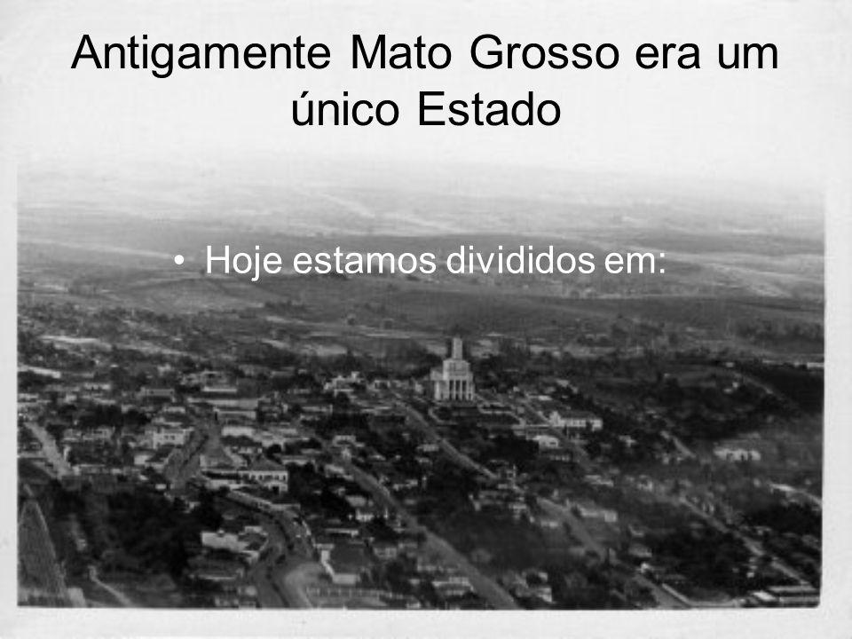 Antigamente Mato Grosso era um único Estado Hoje estamos divididos em: