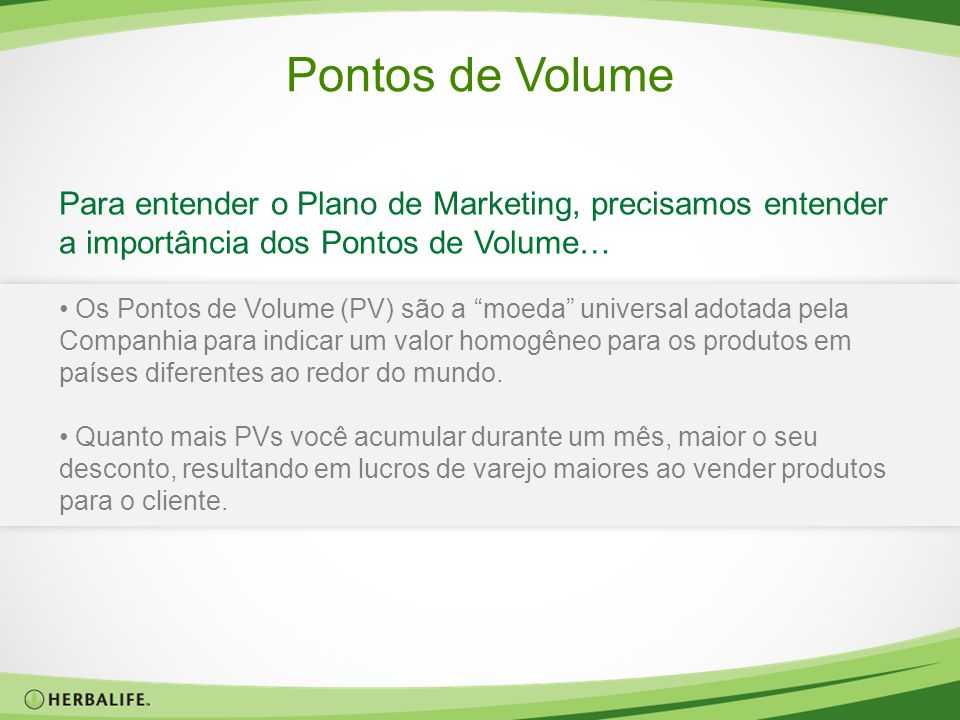 Pontos de Volume Para entender o Plano de Marketing, precisamos entender a importância dos Pontos de Volume… Os Pontos de Volume (PV) são a moeda univ