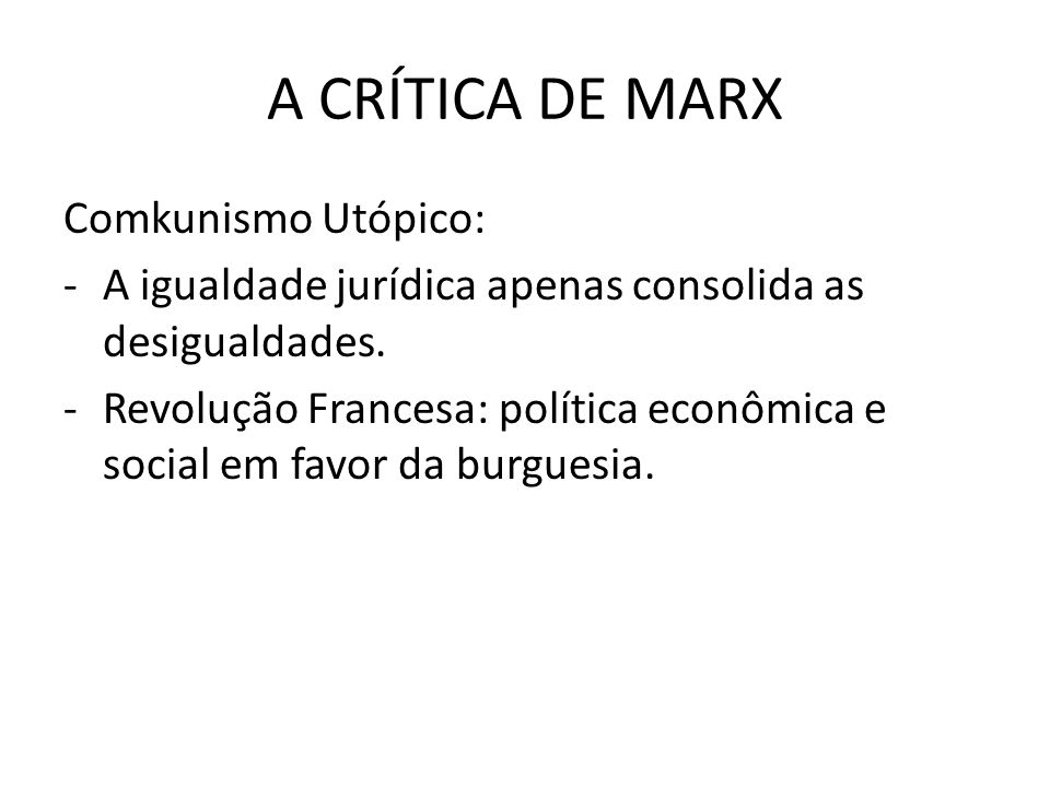 A CRÍTICA DE MARX Comkunismo Utópico: -A igualdade jurídica apenas consolida as desigualdades.